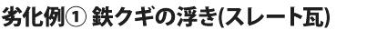 劣化例① 鉄クギの浮き(スレート瓦)